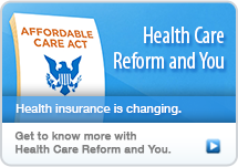 Visit the Health Care Reform and You website to learn how the new health care laws will affect you